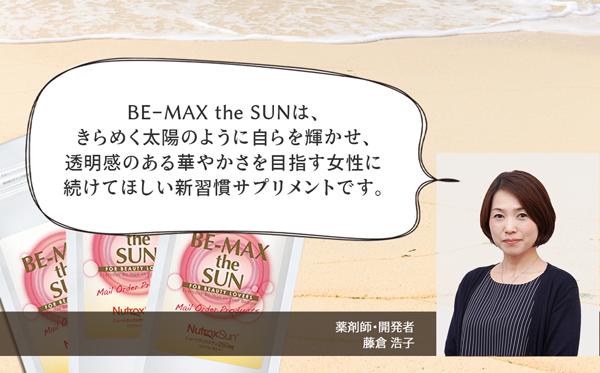 BE-MAX the SUN(ビーマックスザサン)は、きらめく太陽のように自らを輝かせ、透明感のある華やかさを目指す女性に続けて欲しい新習慣サプリメントです